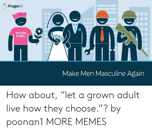 "Dank, Future, and Memes: PragerU  THE FUTURE  IS FEMALE  Make Men Masculine Again How about, ""let a grown adult live how they choose.""? by poonan1 MORE MEMES"