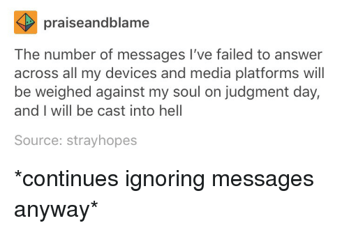 Tumblr, Hell, and Media: praiseandblame  The number of messages I've failed to answer  across all my devices and media platforms will  be weighed against my soul on judgment day,  and I will be cast into hell  Source: strayhopes *continues ignoring messages anyway*