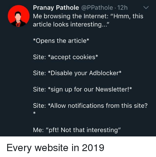 "Cookies, Internet, and Pft: Pranay Pathole @PPathole 12hV  Me browsing the Internet: ""Hmm, this  article looks interesting...""  *Opens the article*  Site: *accept cookies*  Site: *Disable your Adblocker*  Site: *sign up for our Newsletter!*  Site: *Allow notifications from this site?  Me: ""pft! Not that interesting"" Every website in 2019"