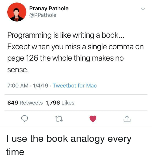 Book, Time, and Analogy: Pranay Pathole  @PPathole  Programming is like writing a book..  Except when you miss a single comma on  page 126 the whole thing makes no  sense  7:00 AM 1/4/19 Tweetbot for Mac  849 Retweets 1,796 Likes I use the book analogy every time
