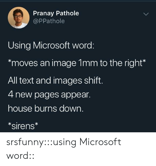 Microsoft, Tumblr, and Blog: Pranay Pathole  @PPathole  Using Microsoft word:  moves an image 1mm to the right*  All text and images shift  4 new pages appear.  house burns down.  sirens srsfunny:::using Microsoft word::