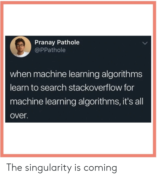 Search, Machine Learning, and Singularity: Pranay Pathole  @PPathole  when machine learning algorithms  learn to search stackoverflow for  machine learning algorithms, it's all  Over. The singularity is coming