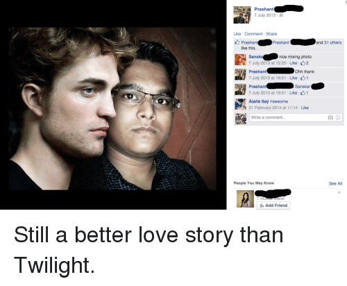 Being Alone, Love, and Twilight: Prashant  7 July 2013  Like Comment Share  Prashant  Prashant  and 31 others  like this.  Sansk  nice mixing photo  7 July 2013 at 12:25 Like 2  Ohh thank  Prashant  7 July 2013 at 19:51 Like 1  Sanskar  O  Prashant  7 July 2013 at 19:51 Like 1  Aloné Boy #aweome  21 February 2014 at 11:14 Like  Write a comment...  People You May Know  See All  Add Friend Still a better love story than Twilight.