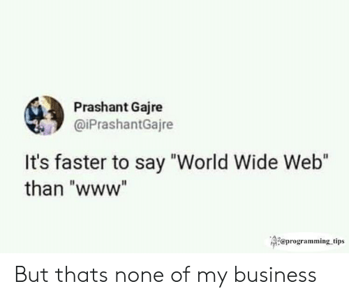 """Business, World, and Programming: Prashant Gajre  @iPrashantGajre  It's faster to say """"World Wide Web""""  than """"www""""  Qi@programming tips But thats none of my business"""