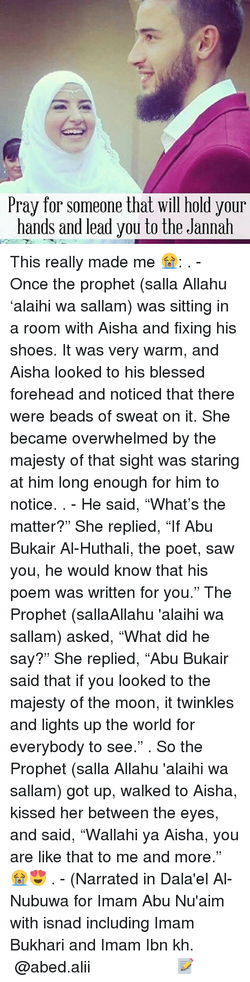"""Memes, Shoes, and Moon: Pray for someone that will hold your  hands and lead you to the Jannah This really made me 😭: . - Once the prophet (salla Allahu 'alaihi wa sallam) was sitting in a room with Aisha and fixing his shoes. It was very warm, and Aisha looked to his blessed forehead and noticed that there were beads of sweat on it. She became overwhelmed by the majesty of that sight was staring at him long enough for him to notice. . - He said, """"What's the matter?"""" She replied, """"If Abu Bukair Al-Huthali, the poet, saw you, he would know that his poem was written for you."""" The Prophet (sallaAllahu 'alaihi wa sallam) asked, """"What did he say?"""" She replied, """"Abu Bukair said that if you looked to the majesty of the moon, it twinkles and lights up the world for everybody to see."""" . So the Prophet (salla Allahu 'alaihi wa sallam) got up, walked to Aisha, kissed her between the eyes, and said, """"Wallahi ya Aisha, you are like that to me and more."""" 😭😍 . - (Narrated in Dala'el Al-Nubuwa for Imam Abu Nu'aim with isnad including Imam Bukhari and Imam Ibn kh. ▃▃▃▃▃▃▃▃▃▃▃▃▃▃▃▃▃▃ @abed.alii 📝"""