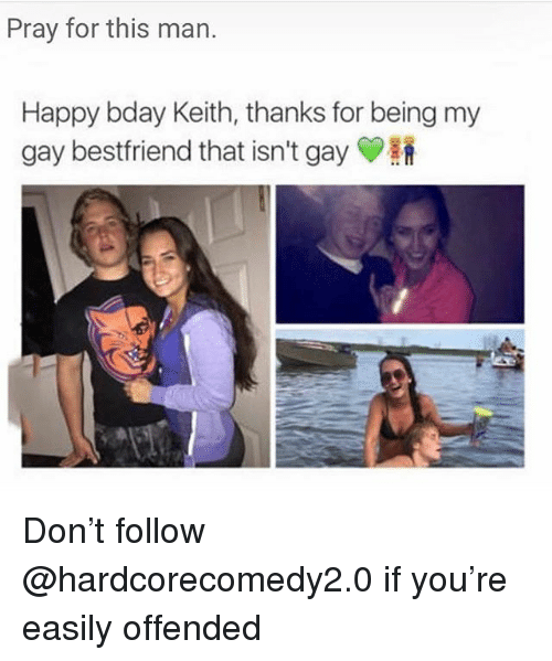 Happy, Trendy, and Gay: Pray for this man.  Happy bday Keith, thanks for being my  gay bestfriend that isn't gay Y Don't follow @hardcorecomedy2.0 if you're easily offended
