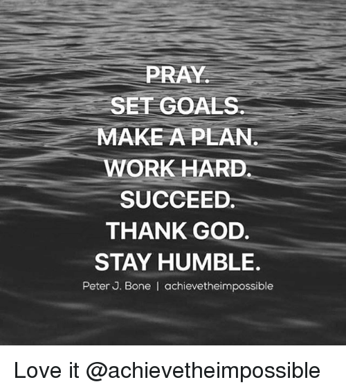 Bones, Goals, and God: PRAY  SET GOALS  MAKE A PLAN  WORK HARD  SUCCEED.  THANK GOD.  STAY HUMBLE.  Peter J. Bone I achievetheimpossible Love it @achievetheimpossible