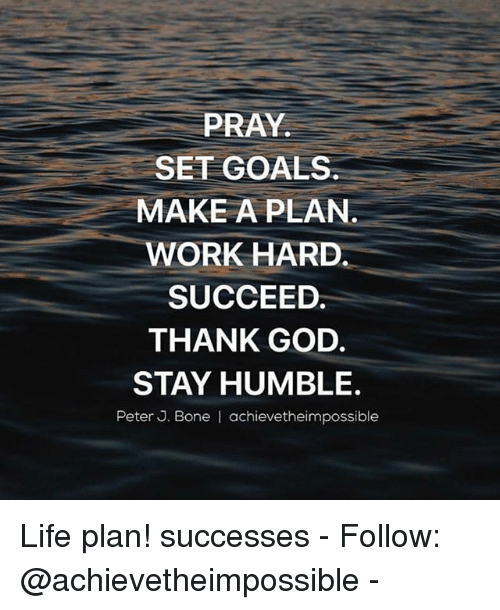 Goals, God, and Life: PRAY.  SET GOALS  MAKE A PLAN  WORK HARD  SUCCEED.  THANK GOD.  STAY HUMBLE.  Peter J. Bone I achievetheimpossible Life plan! successes - Follow: @achievetheimpossible -