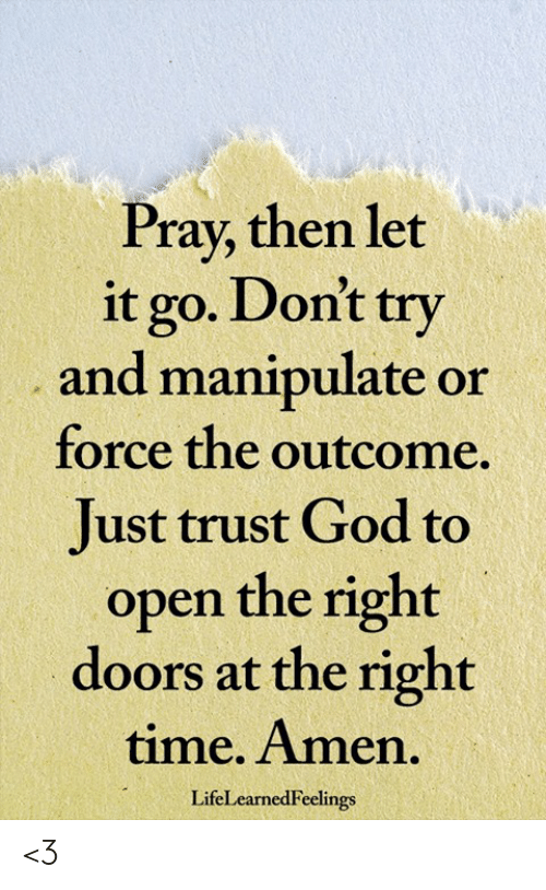 God, Memes, and Let It Go: Pray, then let  it go. Dont try  and manipulate or  force the outcome.  Just trust God to  open the right  doors at the right  time. Amen.  LifeLearnedFeelings <3