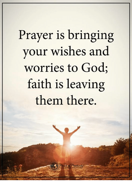God, Memes, and Prayer: Prayer is bringing  your wishes and  worries to God;  faith is leaving  them there.