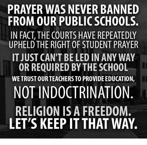 School, Prayer, and Freedom: PRAYER WAS NEVER BANNED  FROM OUR PUBLIC SCHOOLS.  IN FACT, THE COURTS HAVE REPEATEDLY  UPHELD THE RIGHT OF STUDENT PRAYER  IT JUST CAN'T BE LED IN ANY WAY  OR REQUIRED BY THE SCHOOL  WE TRUST OUR TEACHERS TO PROVIDE EDUCATION,  NOT INDOCTRINATION  RELIGION IS A FREEDOM.  LET'S KEEP IT THAT WAY.