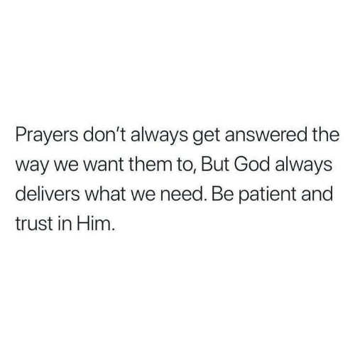 God, Patient, and Him: Prayers don't always get answered the  way we want them to, But God always  delivers what we need. Be patient and  trust in Him.