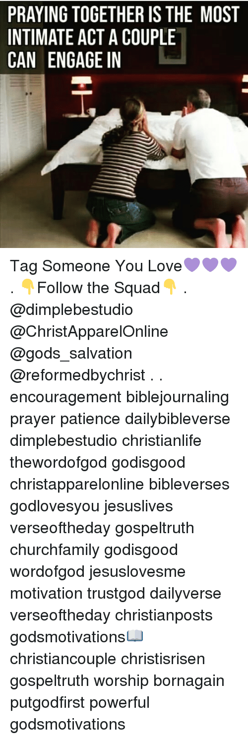 Love, Memes, and Squad: PRAYING TOGETHER IS THE MOST  INTIMATE ACT A COUPLE  CAN ENGAGE IN  as Tag Someone You Love💜💜💜 . 👇Follow the Squad👇 . @dimplebestudio @ChristApparelOnline @gods_salvation @reformedbychrist . . encouragement biblejournaling prayer patience dailybibleverse dimplebestudio christianlife thewordofgod godisgood christapparelonline bibleverses godlovesyou jesuslives verseoftheday gospeltruth churchfamily godisgood wordofgod jesuslovesme motivation trustgod dailyverse verseoftheday christianposts godsmotivations📖 christiancouple christisrisen gospeltruth worship bornagain putgodfirst powerful godsmotivations