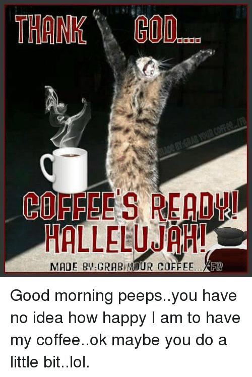 Hallelujah, Lol, and Memes: PRE  HALLELUJAH!  MADE RIV:GRARIUMOUR COFFEE Good morning peeps..you have no idea how happy I am to have my coffee..ok maybe you do a little bit..lol.