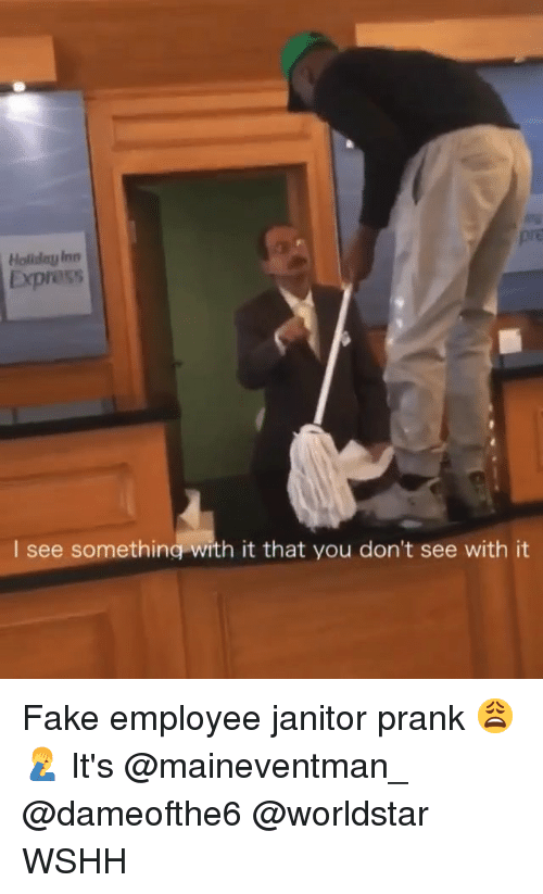 Fake, Memes, and Prank: pre  Holilday Inn  Express  see somethina with it that you don't see with it Fake employee janitor prank 😩🤦‍♂️ It's @maineventman_ @dameofthe6 @worldstar WSHH