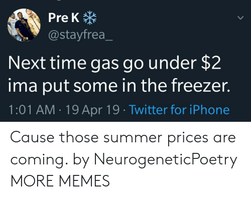 Dank, Iphone, and Memes: Pre K  @stayfrea  Next time gas go under $2  ima put some in the freezer.  1:01 AM.19 Apr 19 Twitter for iPhone Cause those summer prices are coming. by NeurogeneticPoetry MORE MEMES
