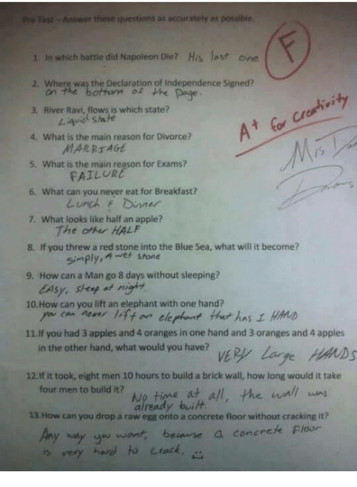 Apple, Marriage, and Memes: Pre Test Answer these questions as accurately as possible  1. in which battle did Napoleon Die? His last one  2. Where was the Declaration of Independence Signed?  on the bottom of the page  3, River Ravi, flows is which state?  What is the main reason for Divorce?  MARRIAGE  5. What is the main reason for Exams?  FAILURE  6. What can you never eat for Breakfast?  Lunch f Dinner  7. What looks like half an apple?  The HALF  If you threw a red stone into the Blue Sea, what will it become?  simply, A wet stone  9. How can a Man go 8 days without sleeping?  lAsy, sheep  10. How can you lift an elephant with one hand?  11.If you had 3 apples and 4 oranges in one hand and 3 oranges and 4 apples  in the other hand, what would you have?  12. If it took, eight men 10 hours to build a brick wall, how long would it take  four men to build it?  No time at all, the wall inns  13 How can you drop a raw egg onto a concrete floor without cracking it?  way you want, bean se a concrete Floor  very hard crack.