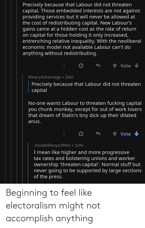 Progressive, Work, and Capital: Precisely because that Labour did not threaten  capital. Those embedded interests are not against  providing services but it will never be allowed at  the cost of redistributing capital. New Labour's  gains came at a hidden cost as the rate of return  on capital for those holding it only increased,  entrenching relative inequality. With the neoliberal  economic model not available Labour can't do  anything without redistributing.  t Vote  WearyAdvantage 34m  Precisely because that Labour did not threaten  сapital  No-one wants Labour to threaten fucking capital  you chunk monkey, except for out of work losers  that dream of Stalin's tiny dick up their dilated  anus.  Vote  JosephBeuyz2Men 10m  I mean like higher and more progressive  tax rates and bolstering unions and worker  ownership 'threaten capital'. Normal stuff but  never going to be supported by large sections  of the press. Beginning to feel like electoralism might not accomplish anything