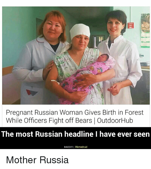 Funny, Pregnant, and Bear: Pregnant Russian Woman Gives Birth in Forest  While Officers Fight off Bears OutdoorHub  The most Russian headline I have ever seen  link3341 I Memedroid Mother Russia