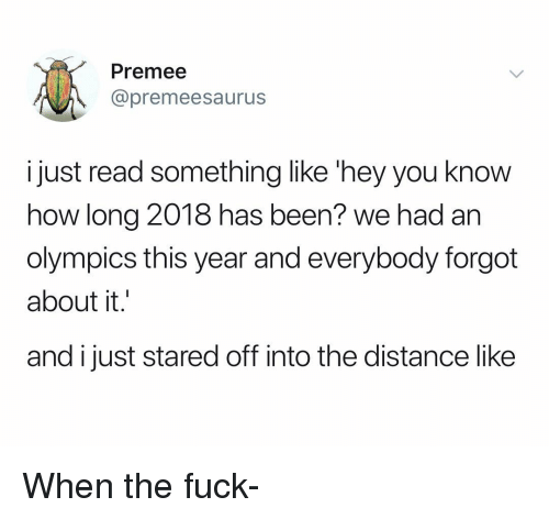 Fuck, Dank Memes, and Olympics: Premee  @premeesaurus  i just read something like 'hey you know  how long 2018 has been? we had an  olympics this year and everybody forgot  about it.'  and i just stared off into the distance like When the fuck-