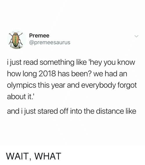 Relatable, Olympics, and Been: Premee  @premeesaurus  i just read something like 'hey you know  how long 2018 has been? we had an  olympics this year and everybody forgot  about it.  and ijust stared off into the distance like WAIT, WHAT