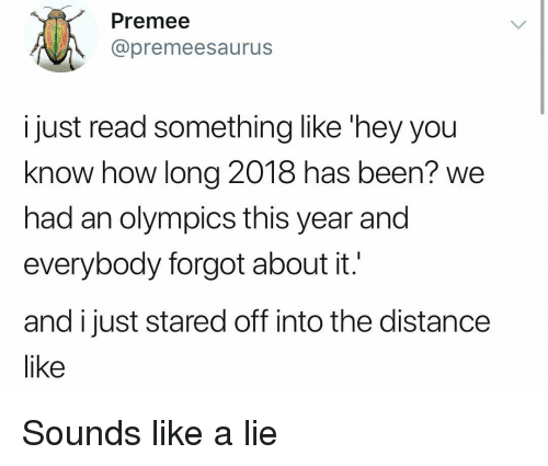 Girl Memes, Olympics, and Been: Premee  @premeesaurus  ijust read something like 'hey you  know how long 2018 has been? we  had an olympics this year and  everybody forgot about it.  and ijust stared off into the distance  like Sounds like a lie