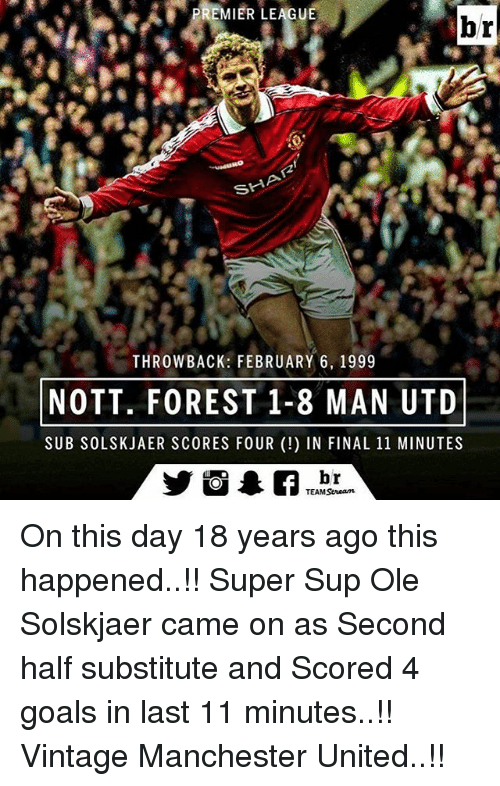 Memes, Manchester United, and 🤖: PREMIER LEAGUE  br  SHA  THROWBACK: FEBRUARY 6, 1999  NOTT, FOREST 1-8 MAN UTD  SUB SOLSKJAER SCORES FOUR IN FINAL 11 MINUTES  br  TEAM Seneam On this day 18 years ago this happened..!! Super Sup Ole Solskjaer came on as Second half substitute and Scored 4 goals in last 11 minutes..!! Vintage Manchester United..!!