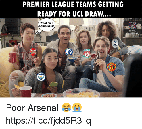 Arsenal, Memes, and Premier League: PREMIER LEAGUE TEAMS GETTING  READY FOR UCL DRAW  WHAT AM  DOING HERE?  Fb.com/ Poor Arsenal 😂😭 https://t.co/fjdd5R3ilq