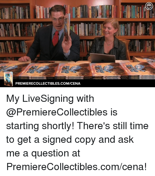 Time, Ask, and Com: PREMIERECOLLECTIBLES COM/CENA My LiveSigning with @PremiereCollectibles is starting shortly! There's still time to get a signed copy and ask me a question at PremiereCollectibles.com/cena!