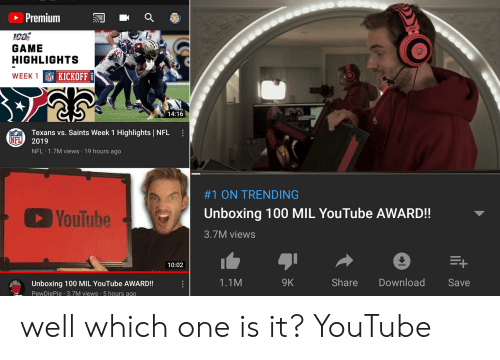 Nfl, New Orleans Saints, and youtube.com: Premium  GAME  HIGHLIGHTS  WEEK  F KICKOFF  14:16  Texans vs. Saints Week 1 Highlights NFL  HO  NFL  2019  NFL 1.7M views 19 hours ago  #1 ON TRENDING  Unboxing 100 MIL YouTube AWARD!!  YouTube  3.7M views  10:02  Share  Download  9K  Save  1.1M  Unboxing 100 MIL YouTube AWARD!!  PewDiePie 3.7M views 5 hours ago well which one is it? YouTube