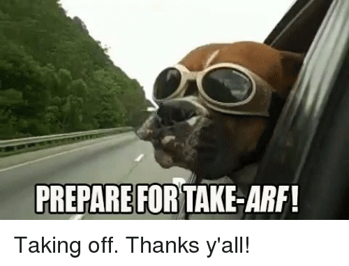 Memes, 🤖, and Thank Yall: PREPARE FOR  TAKE-ARF! Taking off. Thanks y'all!