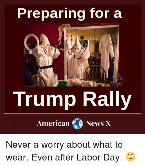 Memes, Labor Day, and Trump: Preparing for a  Trump Rally  AmericanNews X Never a worry about what to wear. Even after Labor Day. 🙄