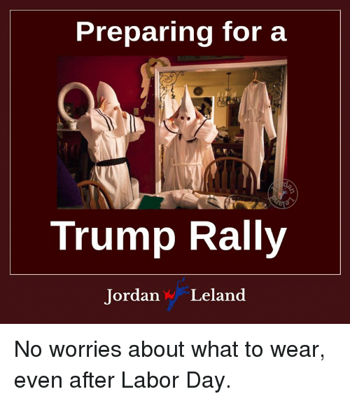 Labor Day, Trump, and Rally: Preparing for a  Trump Rally  ordan W Leland No worries about what to wear, even after Labor Day.