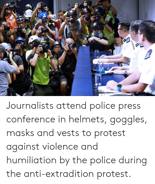 Police, Protest, and Anti: PRES Journalists attend police press conference in helmets, goggles, masks and vests to protest against violence and humiliation by the police during the anti-extradition protest.