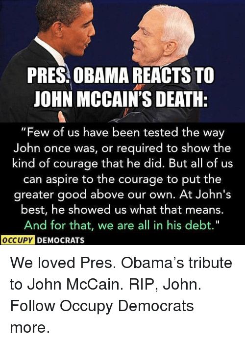 """Memes, Obama, and Best: PRES OBAMA REACTS TO  JOHN MCCAIN'S DEATH:  """"Few of us have been tested the way  John once was, or required to show the  kind of courage that he did. But all of us  can aspire to the courage to put the  greater good above our own. At John's  best, he showed us what that means.  And for that, we are all in his debt.""""  OCCUPY  DEMOCRATS We loved Pres. Obama's tribute to John McCain. RIP, John. Follow Occupy Democrats more."""