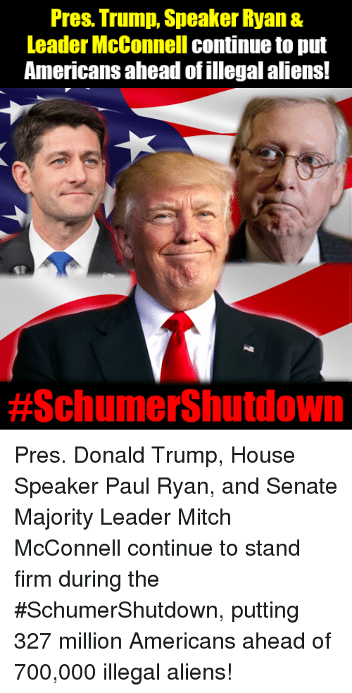 Donald Trump, Memes, and Paul Ryan: Pres. Trump, Speaker Ryan &  Leader McConnell continue to put  Americans ahead of illegal aliens!  Pres. Donald Trump, House Speaker Paul Ryan, and Senate Majority Leader Mitch McConnell continue to stand firm during the #SchumerShutdown, putting 327 million Americans ahead of 700,000 illegal aliens!