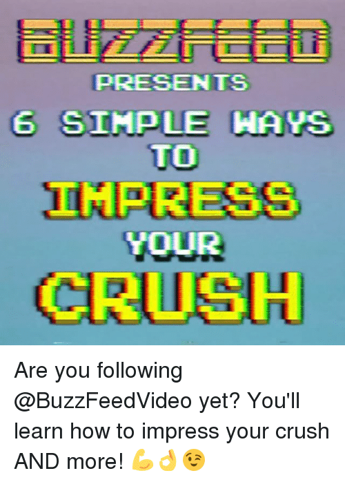 Crush, How To, and Relatable: PRESENTS  6 STMPLE HAYS  TO  IMPRESS  YOUR  CRUSH Are you following @BuzzFeedVideo yet? You'll learn how to impress your crush AND more! 💪👌😉