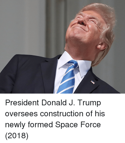 Space, Trump, and Construction: President Donald J. Trump oversees construction of his newly formed Space Force (2018)