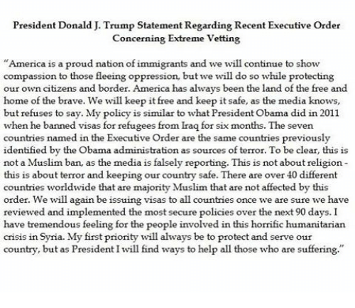 Memes, 🤖, and Visa: President Donald J. Trump Statement Regarding Recent Executive Order  Concerning Extreme Vetting  America is a proud nation of immigrants and we will continue to sho  compassion to those fleeing oppression, but we will do so while protecting  our own citizens and border. America has always been the land of the free and  home of the brave. We will keep it free and keep it safe, as the media knows  but refuses to say. My policy is similar to what President Obama did in 2011.  when he banner  visas for refugees from Iraq for six months. The seven  countries named in the Executive Order are the same countries previously  identified by the Obama administration as sources of terror. To be cl  ear, this is  not a Muslim b  an, as the medi  falsely reporting. This is not about religion  a is  this is about terror and keeping our country safe. There are over 40 different  countries worldwide that are majority Muslim that are not affected by thi  order. We will again be issuing visas to all countries once we are sure we have  reviewed and implemented the most secure policies over the next 90 days. I  have tremendous feeling for the people involved in this horrific humanitarian  cris1S 11th.  Syria. My first priority will always be to protect and serve our  try, but as President I will find ways to help all those who are  count