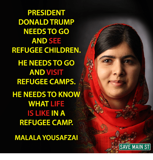 Children, Donald Trump, and Life: PRESIDENT  DONALD TRUMP  NEEDS TO GO  AND  SEE  REFUGEE CHILDREN.  HE NEEDS TO GO  AND VISIT  REFUGEE CAMPS.  HE NEEDS TO KNOW  WHAT LIFE  IS LIKE  IN A  REFUGEE CAMP  MALALAYOUSAFZAI  SAVE MAIN ST