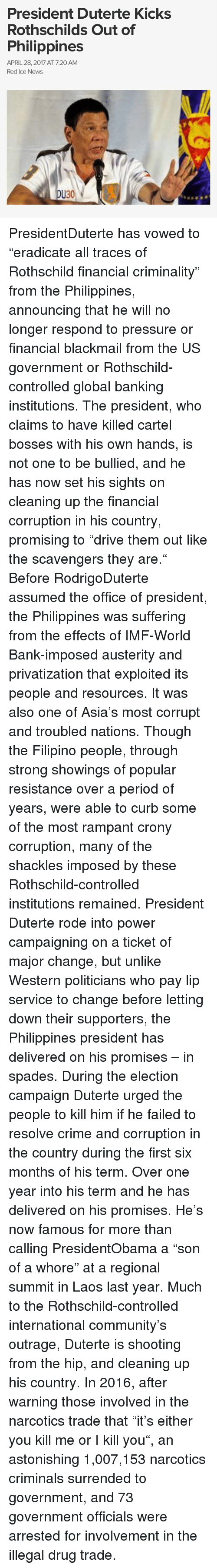 """Community, Crime, and Memes: President Duterte Kicks  Rothschilds Out of  Philippines  APRIL 28, 2017 AT 7:20 AM  Red Ice News  DU30 PresidentDuterte has vowed to """"eradicate all traces of Rothschild financial criminality"""" from the Philippines, announcing that he will no longer respond to pressure or financial blackmail from the US government or Rothschild-controlled global banking institutions. The president, who claims to have killed cartel bosses with his own hands, is not one to be bullied, and he has now set his sights on cleaning up the financial corruption in his country, promising to """"drive them out like the scavengers they are."""" Before RodrigoDuterte assumed the office of president, the Philippines was suffering from the effects of IMF-World Bank-imposed austerity and privatization that exploited its people and resources. It was also one of Asia's most corrupt and troubled nations. Though the Filipino people, through strong showings of popular resistance over a period of years, were able to curb some of the most rampant crony corruption, many of the shackles imposed by these Rothschild-controlled institutions remained. President Duterte rode into power campaigning on a ticket of major change, but unlike Western politicians who pay lip service to change before letting down their supporters, the Philippines president has delivered on his promises – in spades. During the election campaign Duterte urged the people to kill him if he failed to resolve crime and corruption in the country during the first six months of his term. Over one year into his term and he has delivered on his promises. He's now famous for more than calling PresidentObama a """"son of a whore"""" at a regional summit in Laos last year. Much to the Rothschild-controlled international community's outrage, Duterte is shooting from the hip, and cleaning up his country. In 2016, after warning those involved in the narcotics trade that """"it's either you kill me or I kill you"""", an astonishing 1,007,153 nar"""
