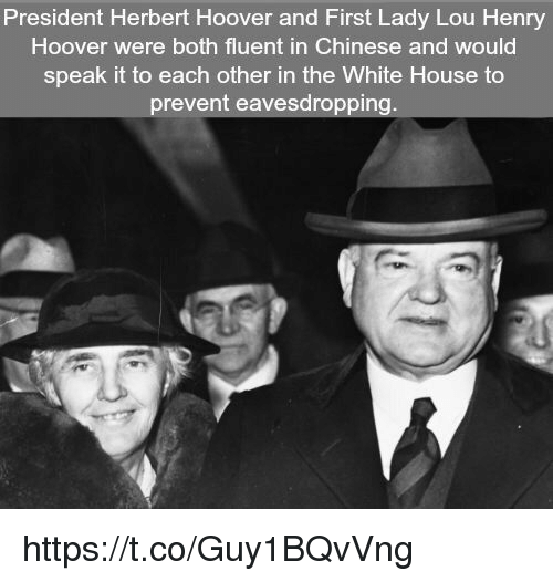 White House, Chinese, and House: President Herbert Hoover and First Lady Lou Henry  Hoover were both fluent in Chinese and would  speak it to each other in the White House to  prevent eavesdropping. https://t.co/Guy1BQvVng
