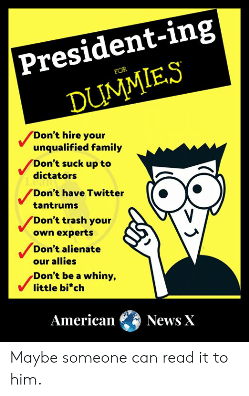 Family, Memes, and News: |President-ing  FOR  DUMMIES  Don't hire your  unqualified family  Don't suck up to  dictators  Don't have Twitter  tantrums  Don't trash your  own experts  Don't alienate  our allies  Don't be a whiny,  little bi*ch  American  News X Maybe someone can read it to him.