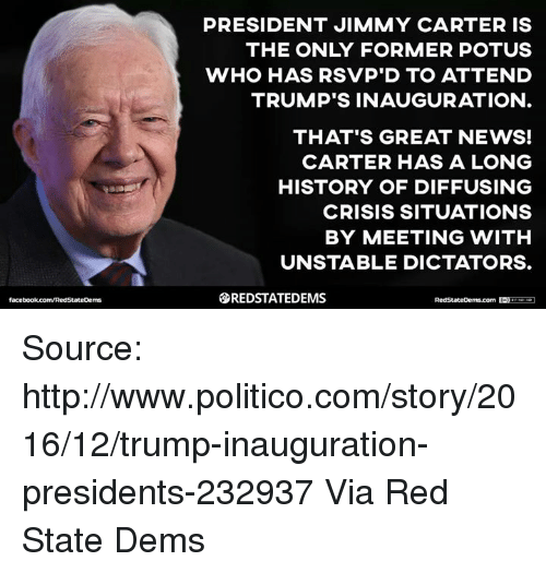 Jimmy Carter, Memes, and 🤖: PRESIDENT JIMMY CARTER IS  THE ONLY FORMER POTUS  WHO HAS RSVP D TO ATTEND  TRUMP'S INAUGURATION  THAT'S GREAT NEWS!  CARTER HAS A LONG  HISTORY OF DIFFUSING  CRISIS SITUATIONS  BY MEETING WITH  UNSTABLE DICTATORS.  SREDSTATEDEMS Source: http://www.politico.com/story/2016/12/trump-inauguration-presidents-232937  Via Red State Dems