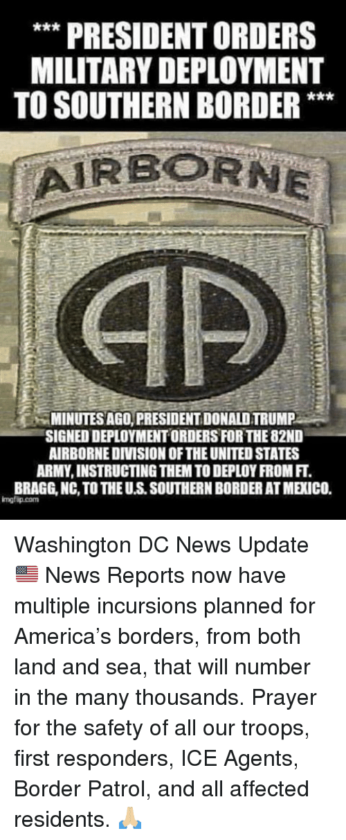 America, Donald Trump, and Memes: ** PRESIDENT ORDERS  MILITARY DEPLOYMENT  TO SOUTHERN BORDER**  MINUTES AGO, PRESIDENT DONALD TRUMP  SIGNED DEPLOYMENT ORDERS FOR THE 82ND  AIRBORNEDIVISION OF THE UNITED STATES  ARMY, INSTRUCTING THEM TO DEPLOY FROM FT.  BRAGG, NC, TO THE U.S. SOUTHERN BORDER AT MEXICO.  imgfip.com Washington DC News Update 🇺🇸  News Reports now have multiple incursions planned for America's borders, from both land and sea, that will number in the many thousands. Prayer for the safety of all our troops, first responders, ICE Agents, Border Patrol, and all affected residents.  🙏🏼