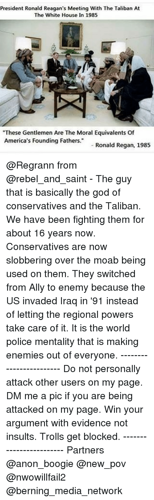 """God, Memes, and Police: President Ronald Reagan's Meeting With The Taliban At  The White House In 1985  """"These Gentlemen Are The Moral Equivalents Of  America's Founding Fathers.  Regan, 1985  Ronald @Regrann from @rebel_and_saint - The guy that is basically the god of conservatives and the Taliban. We have been fighting them for about 16 years now. Conservatives are now slobbering over the moab being used on them. They switched from Ally to enemy because the US invaded Iraq in '91 instead of letting the regional powers take care of it. It is the world police mentality that is making enemies out of everyone. ------------------------ Do not personally attack other users on my page. DM me a pic if you are being attacked on my page. Win your argument with evidence not insults. Trolls get blocked. ------------------------ Partners @anon_boogie @new_pov @nwowillfail2 @berning_media_network"""