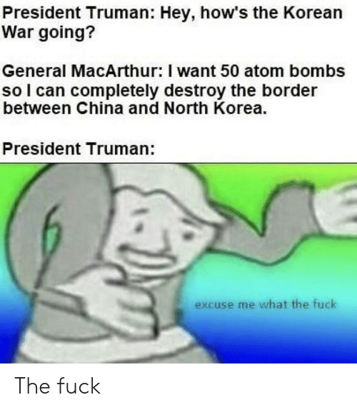 North Korea, China, and Fuck: President Truman: Hey, how's the Korean  War going?  General MacArthur: I want 50 atom bombs  so l can completely destroy the border  between China and North Korea.  President Truman:  excuse me what the fuck The fuck