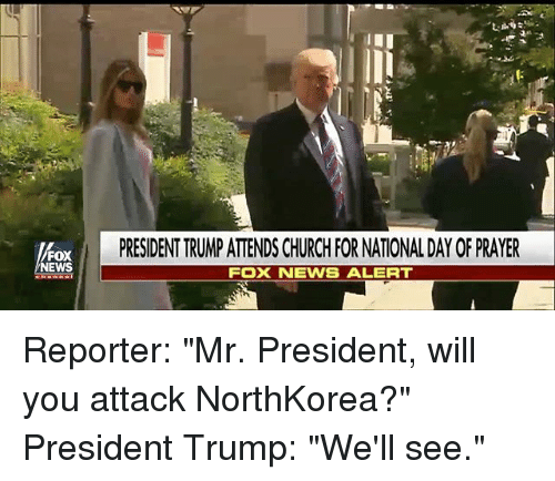 "Church, Memes, and News: PRESIDENT TRUMP ATTENDS CHURCH FOR NATIONAL DAY OF PRAYER  FOX  NEWS  FOX NEWS ALERT Reporter: ""Mr. President, will you attack NorthKorea?"" President Trump: ""We'll see."""
