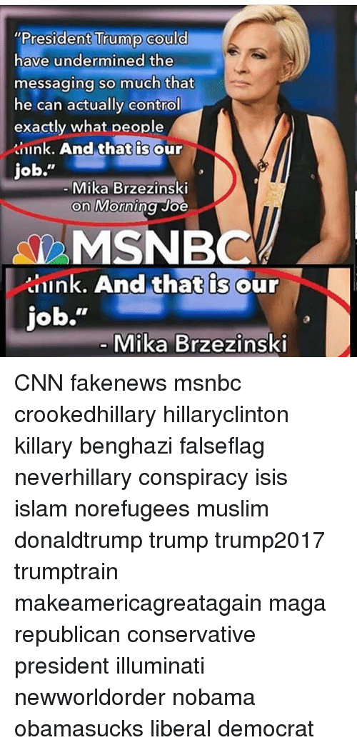 """cnn.com, Illuminati, and Isis: """"President Trump could  have undermined the  messaging so much that  he can actually control  exactly what people  knink, And that is our  job.""""  ging so much that  Mika Brzezinski  on Morning Joe  MSNBC  nink. And that is our  that is our  job.""""  Mika Brzezinski CNN fakenews msnbc crookedhillary hillaryclinton killary benghazi falseflag neverhillary conspiracy isis islam norefugees muslim donaldtrump trump trump2017 trumptrain makeamericagreatagain maga republican conservative president illuminati newworldorder nobama obamasucks liberal democrat"""