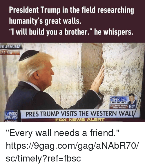 """9gag, Dank, and Foxnews: President Trump in the field researching  humanity's great walls.  """"l will build you a brother."""" he whispers.  ERUSALEM  :24 PM  SPECIAL  REPORT  LIVE from RIYADH,  APM  SAUDI ARABIA  PRES TRUMP VISITS THE WESTERN WAL  EWS  FOXNEWS ALERT  channel """"Every wall needs a friend."""" https://9gag.com/gag/aNAbR70/sc/timely?ref=fbsc"""